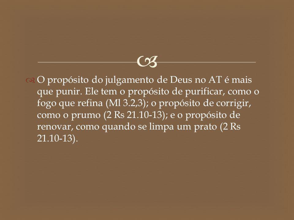   O propósito do julgamento de Deus no AT é mais que punir. Ele tem o propósito de purificar, como o fogo que refina (Ml 3.2,3); o propósito de corr