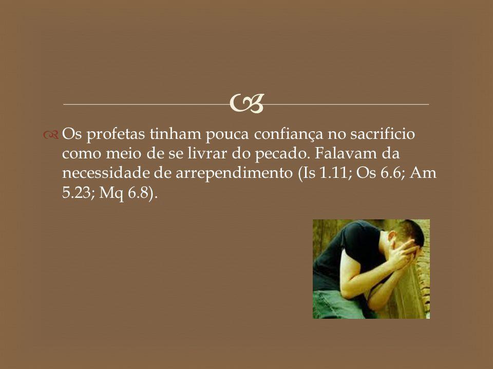   Os profetas tinham pouca confiança no sacrificio como meio de se livrar do pecado. Falavam da necessidade de arrependimento (Is 1.11; Os 6.6; Am 5