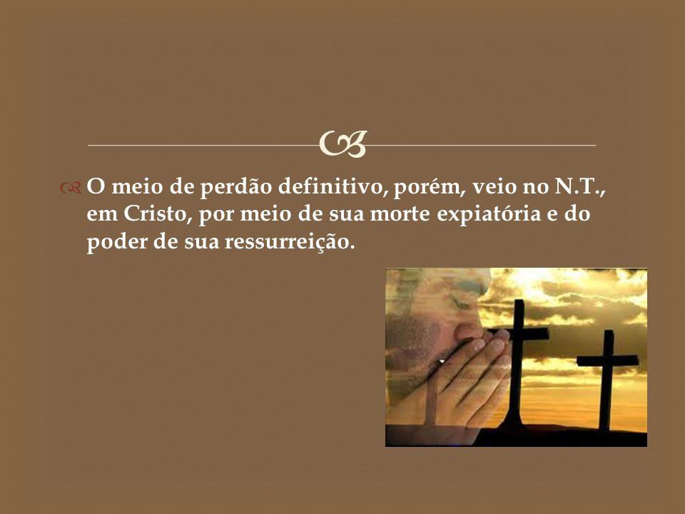  O meio de perdão definitivo, porém, veio no N.T., em Cristo, por meio de sua morte expiatória e do poder de sua ressurreição.