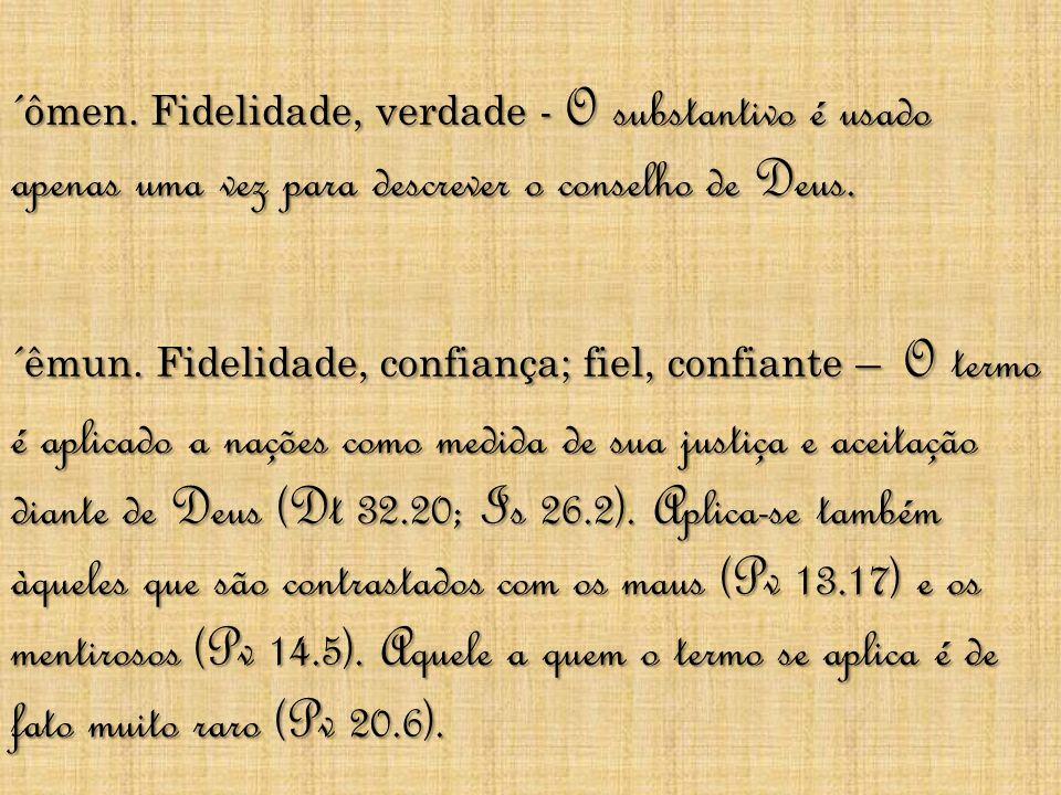 ´ômen. Fidelidade, verdade - O substantivo é usado apenas uma vez para descrever o conselho de Deus. ´êmun. Fidelidade, confiança; fiel, confiante – O