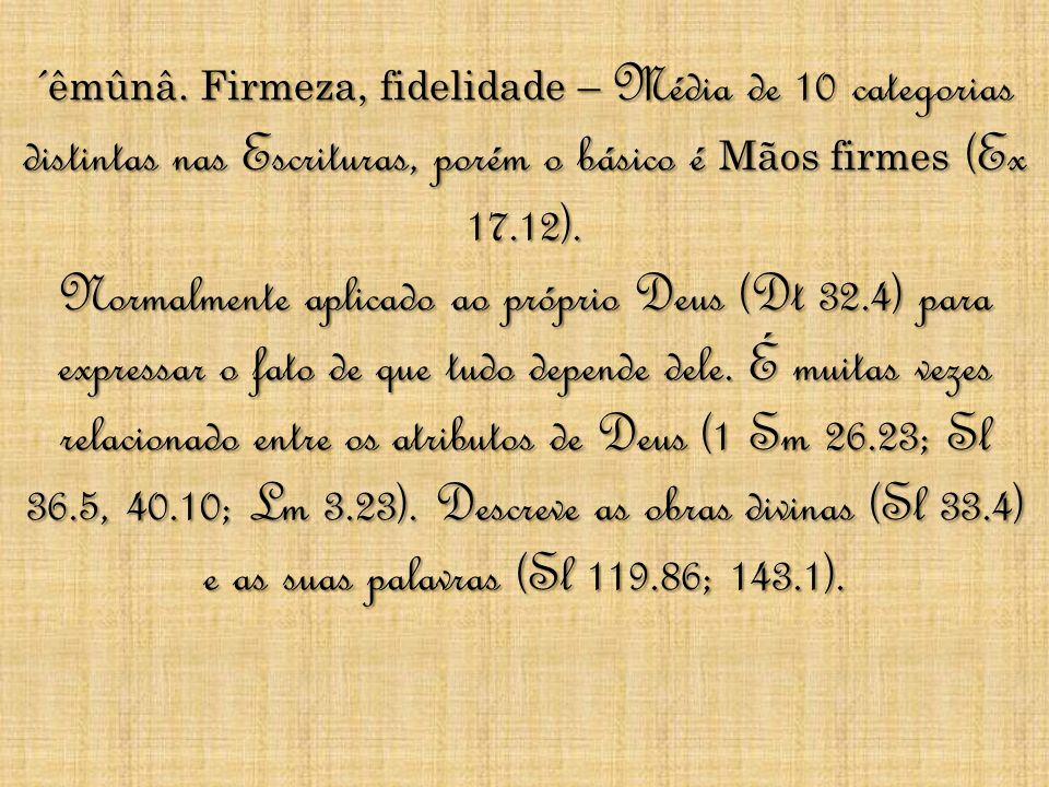 ´êmûnâ. Firmeza, fidelidade – Média de 10 categorias distintas nas Escrituras, porém o básico é Mãos firmes (Ex 17.12). Normalmente aplicado ao própri