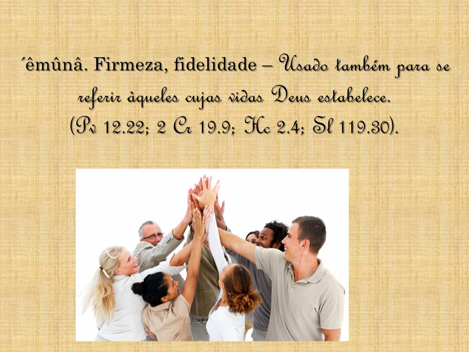 ´êmûnâ. Firmeza, fidelidade – Usado também para se referir àqueles cujas vidas Deus estabelece. (Pv 12.22; 2 Cr 19.9; Hc 2.4; Sl 119.30).