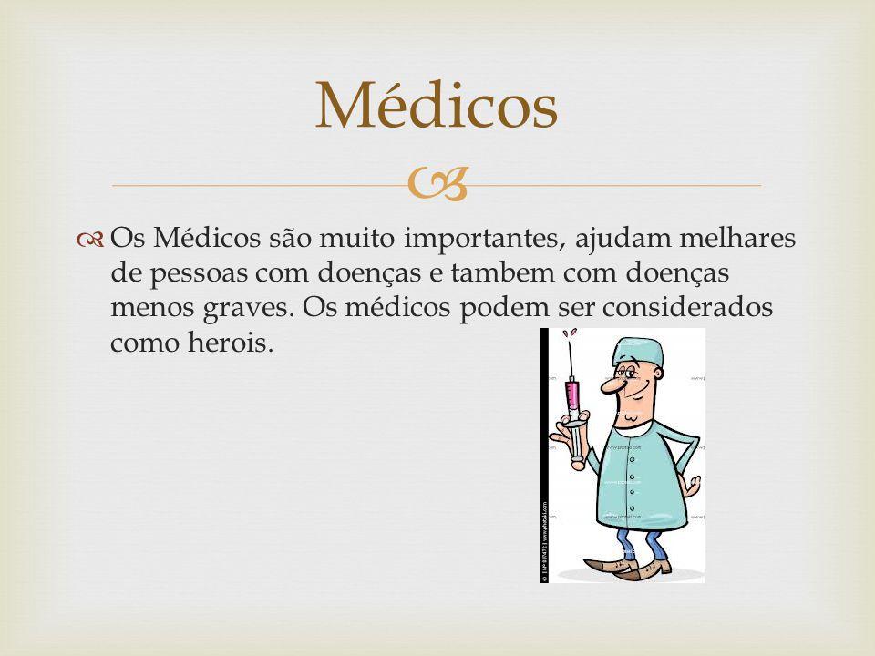   Os Médicos são muito importantes, ajudam melhares de pessoas com doenças e tambem com doenças menos graves.