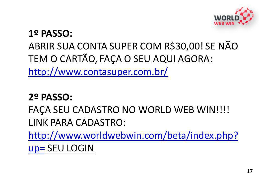 1º PASSO: ABRIR SUA CONTA SUPER COM R$30,00! SE NÃO TEM O CARTÃO, FAÇA O SEU AQUI AGORA: http://www.contasuper.com.br/ http://www.contasuper.com.br/ 2