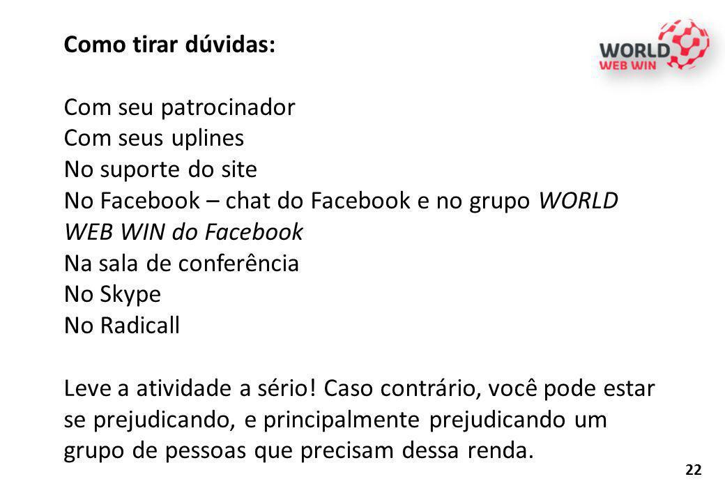 Como tirar dúvidas: Com seu patrocinador Com seus uplines No suporte do site No Facebook – chat do Facebook e no grupo WORLD WEB WIN do Facebook Na sa