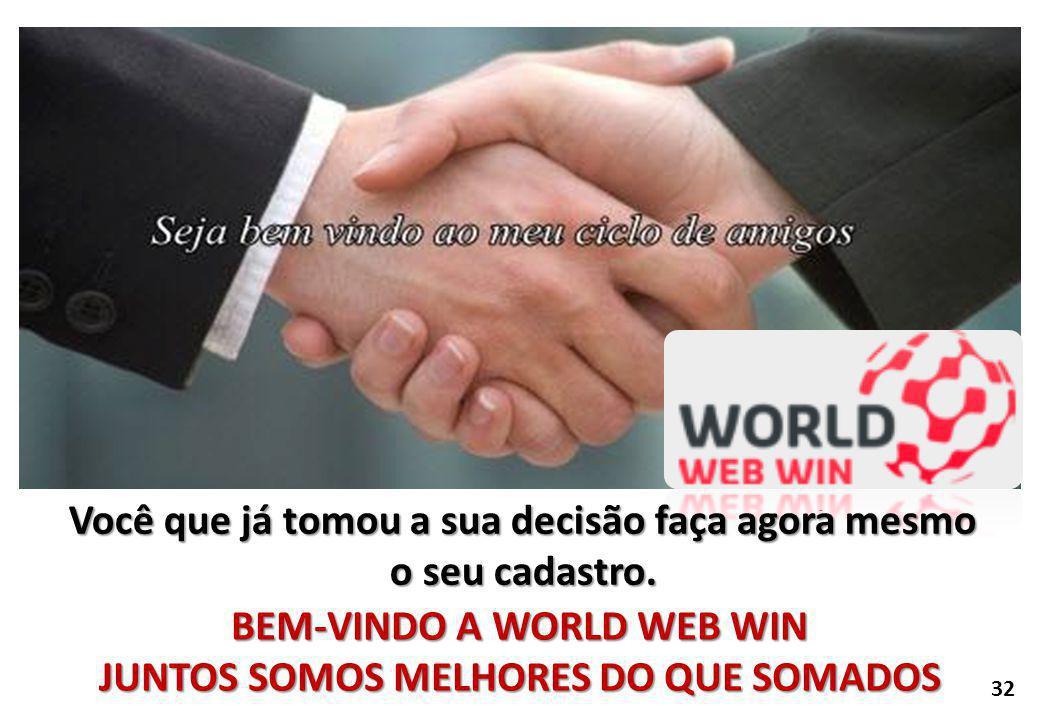 BEM-VINDO A WORLD WEB WIN JUNTOS SOMOS MELHORES DO QUE SOMADOS 32 Você que já tomou a sua decisão faça agora mesmo o seu cadastro.