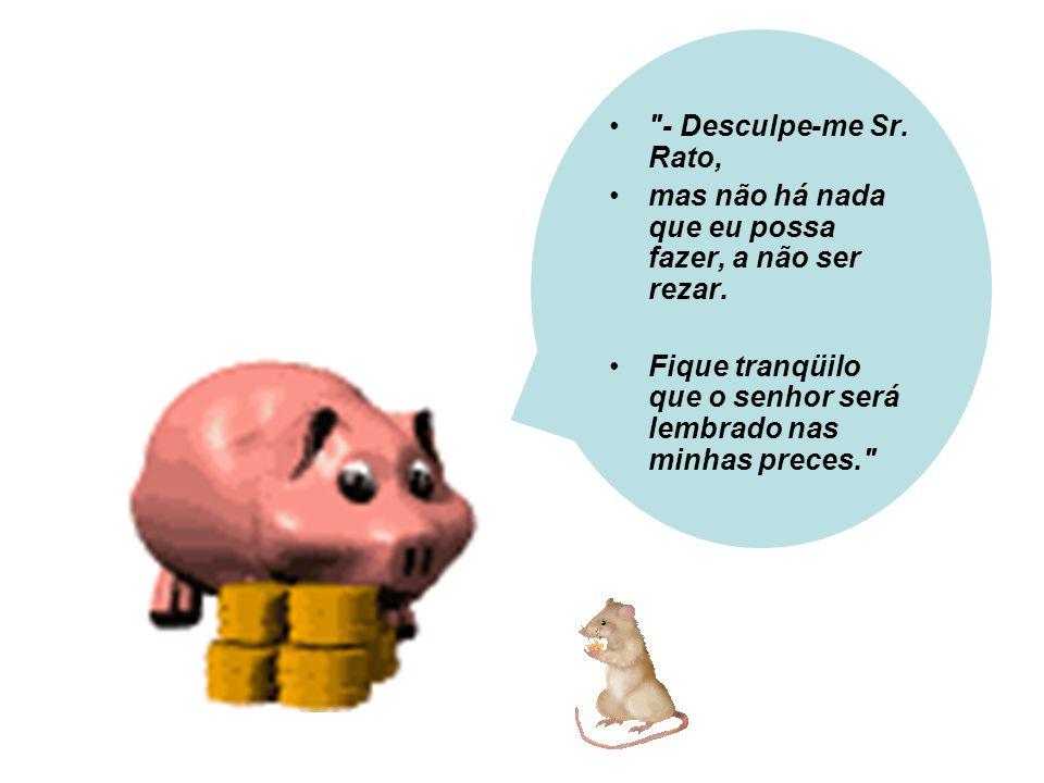 Desculpe-me Sr. Rato, eu entendo que isso seja um grande problema para o senhor, mas não me prejudica em nada, não me incomoda.