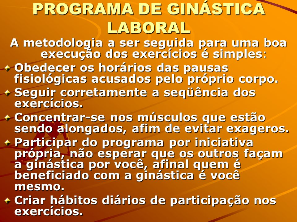 PROGRAMA DE GINÁSTICA LABORAL A metodologia a ser seguida para uma boa execução dos exercícios é simples: Obedecer os horários das pausas fisiológicas