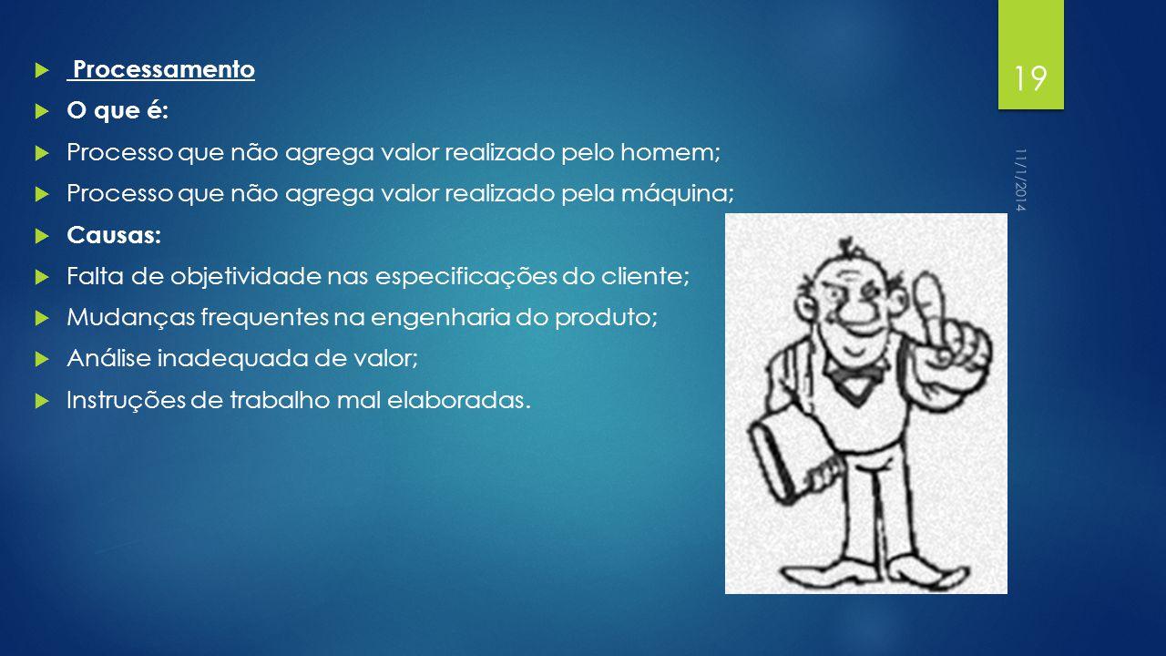  Processamento  O que é:  Processo que não agrega valor realizado pelo homem;  Processo que não agrega valor realizado pela máquina;  Causas:  Falta de objetividade nas especificações do cliente;  Mudanças frequentes na engenharia do produto;  Análise inadequada de valor;  Instruções de trabalho mal elaboradas.