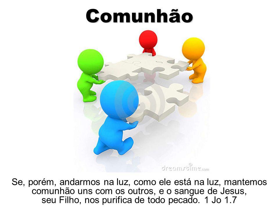 Comunhão Se, porém, andarmos na luz, como ele está na luz, mantemos comunhão uns com os outros, e o sangue de Jesus, seu Filho, nos purifica de todo p
