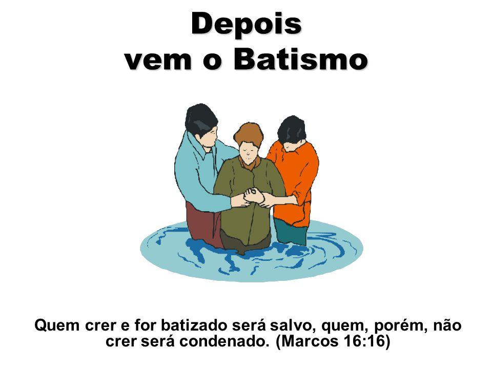 Depois vem o Batismo Quem crer e for batizado será salvo, quem, porém, não crer será condenado. (Marcos 16:16)