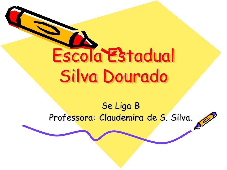 Escola Estadual Silva Dourado Se Liga B Professora: Claudemira de S. Silva.