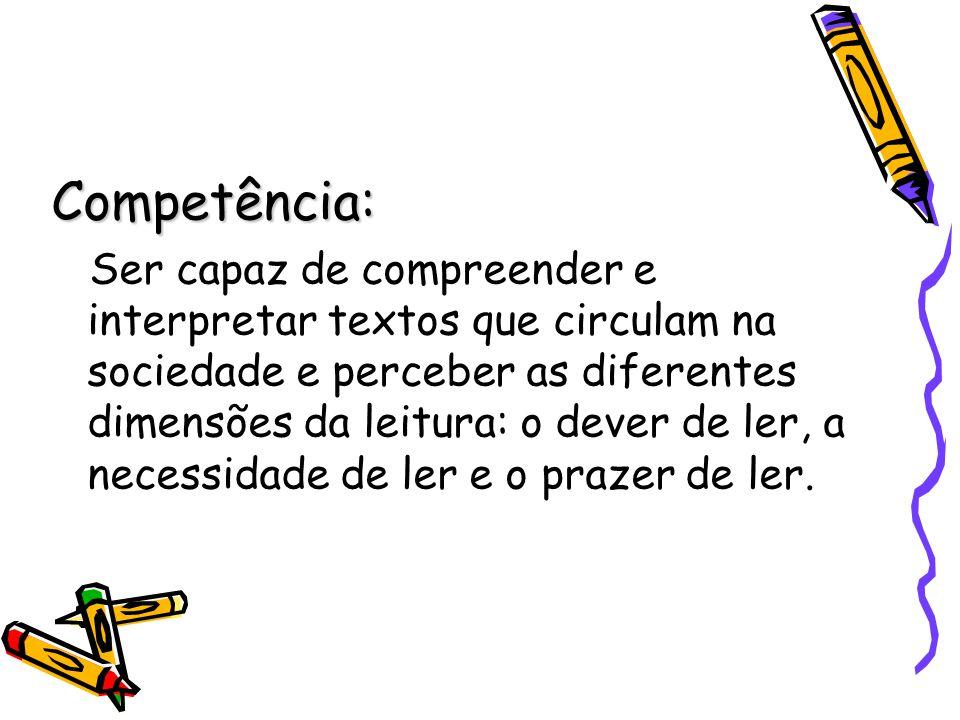 Competência: Ser capaz de compreender e interpretar textos que circulam na sociedade e perceber as diferentes dimensões da leitura: o dever de ler, a
