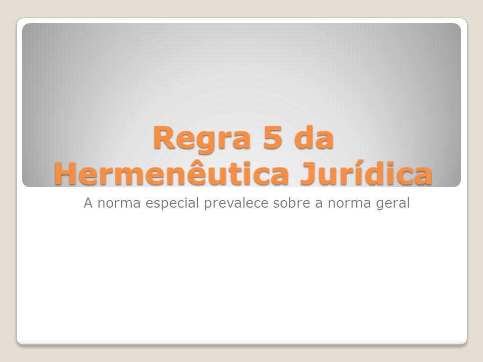 Regra 5 da Hermenêutica Jurídica A norma especial prevalece sobre a norma geral