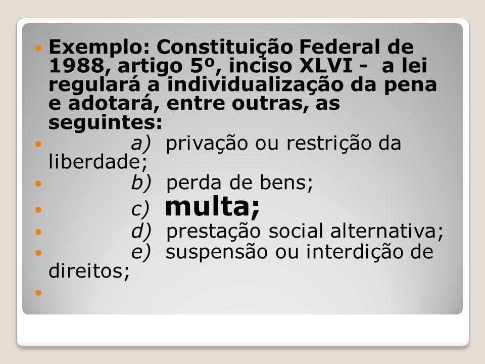Exemplo: Constituição Federal de 1988, artigo 5º, inciso XLVI - a lei regulará a individualização da pena e adotará, entre outras, as seguintes: a) pr