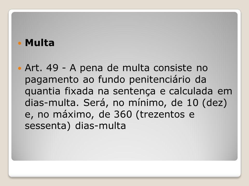 Multa Art. 49 - A pena de multa consiste no pagamento ao fundo penitenciário da quantia fixada na sentença e calculada em dias-multa. Será, no mínimo,