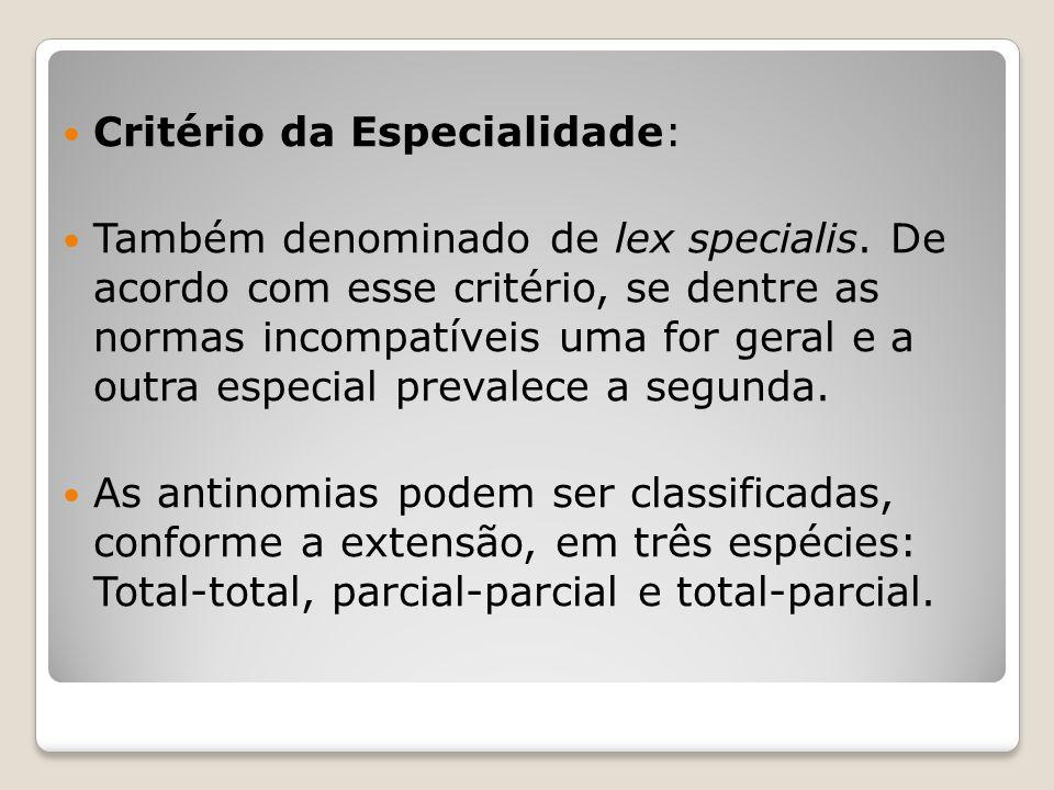 Critério da Especialidade: Também denominado de lex specialis. De acordo com esse critério, se dentre as normas incompatíveis uma for geral e a outra