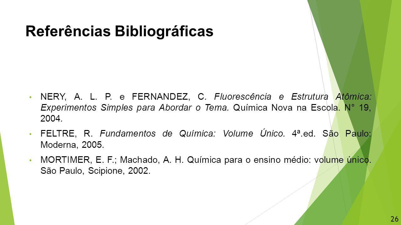 Referências Bibliográficas NERY, A. L. P. e FERNANDEZ, C. Fluorescência e Estrutura Atômica: Experimentos Simples para Abordar o Tema. Química Nova na