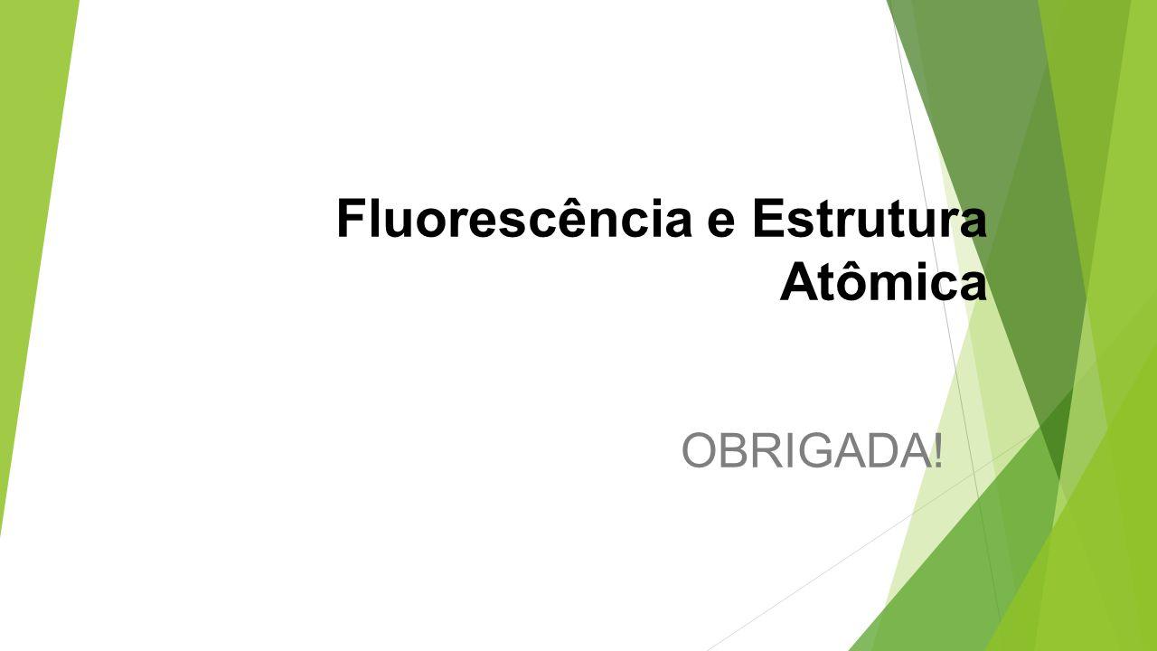 Fluorescência e Estrutura Atômica OBRIGADA!