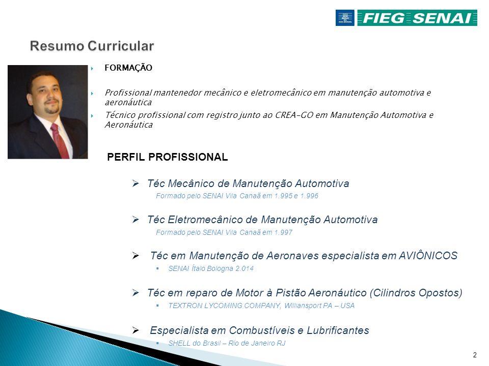 2  FORMAÇÃO  Profissional mantenedor mecânico e eletromecânico em manutenção automotiva e aeronáutica  Técnico profissional com registro junto ao CREA-GO em Manutenção Automotiva e Aeronáutica PERFIL PROFISSIONAL  Téc Mecânico de Manutenção Automotiva Formado pelo SENAI Vila Canaã em 1.995 e 1.996  Téc Eletromecânico de Manutenção Automotiva Formado pelo SENAI Vila Canaã em 1.997  Téc em Manutenção de Aeronaves especialista em AVIÔNICOS  SENAI Ítalo Bologna 2.014  Téc em reparo de Motor à Pistão Aeronáutico (Cilindros Opostos)  TEXTRON LYCOMING COMPANY, Williansport PA – USA  Especialista em Combustíveis e Lubrificantes  SHELL do Brasil – Rio de Janeiro RJ