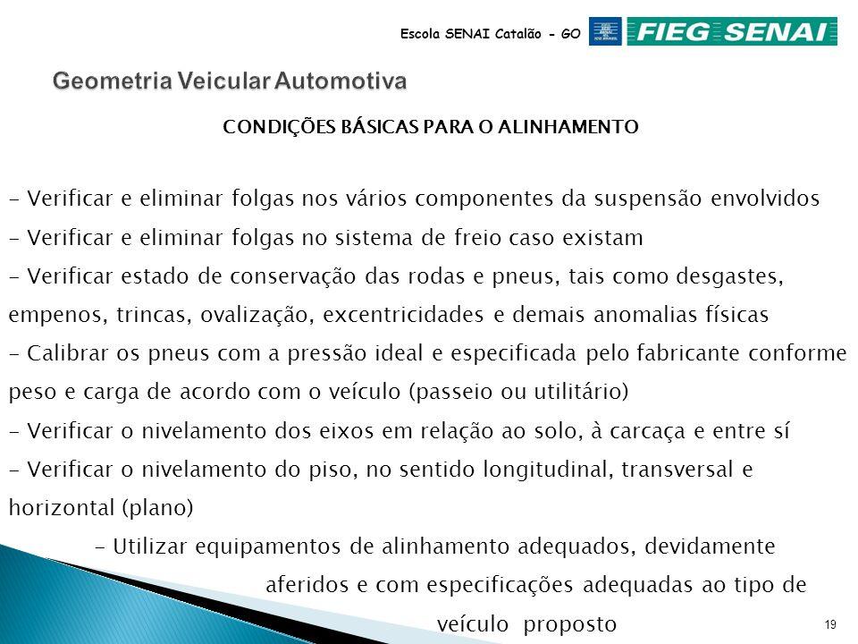 18 Escola SENAI Catalão - GO DEFINIÇÃO O alinhamento de direção, é a atividade que envolve leitura e o respectivo ajuste mecânico, caso necessário, dos diversos ângulos da geometria, seguindo as especificações dos fabricantes dos veículos, utilizando-se equipamentos específicos.