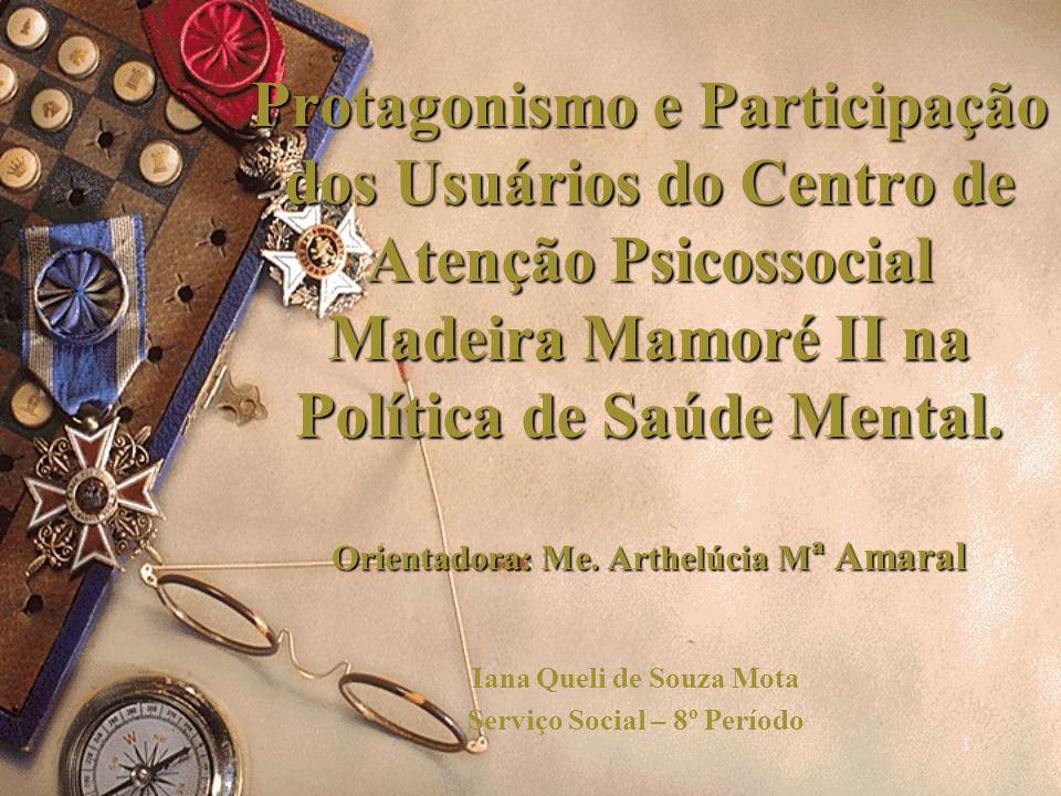 Protagonismo e Participação dos Usuários do Centro de Atenção Psicossocial Madeira Mamoré II na Política de Saúde Mental. Orientadora: Me. Arthelúcia