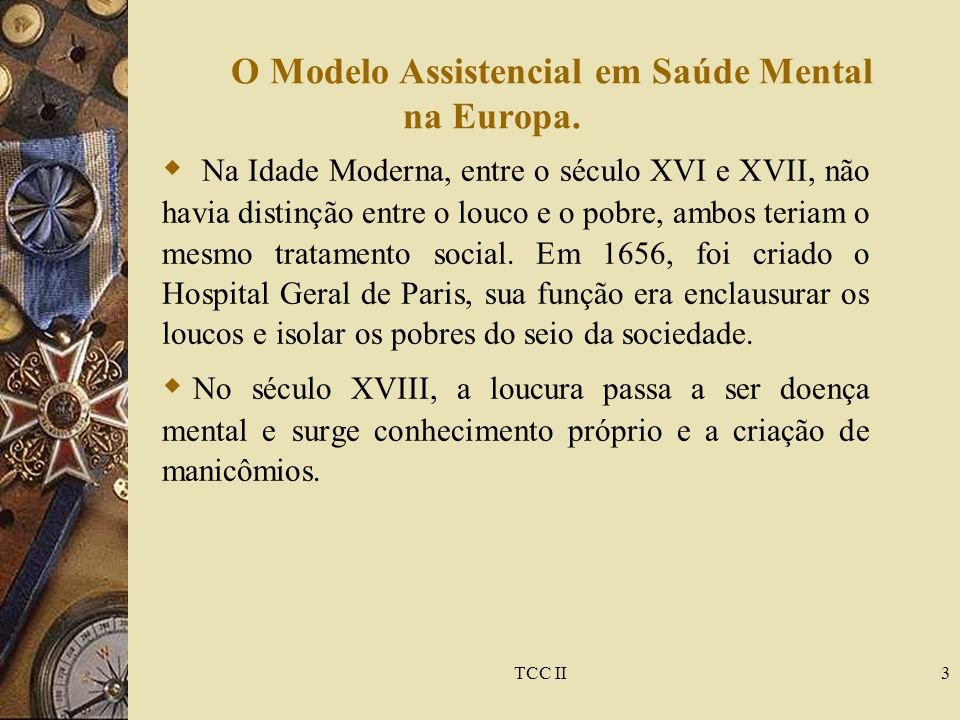 TCC II3 O Modelo Assistencial em Saúde Mental na Europa.  Na Idade Moderna, entre o século XVI e XVII, não havia distinção entre o louco e o pobre, a