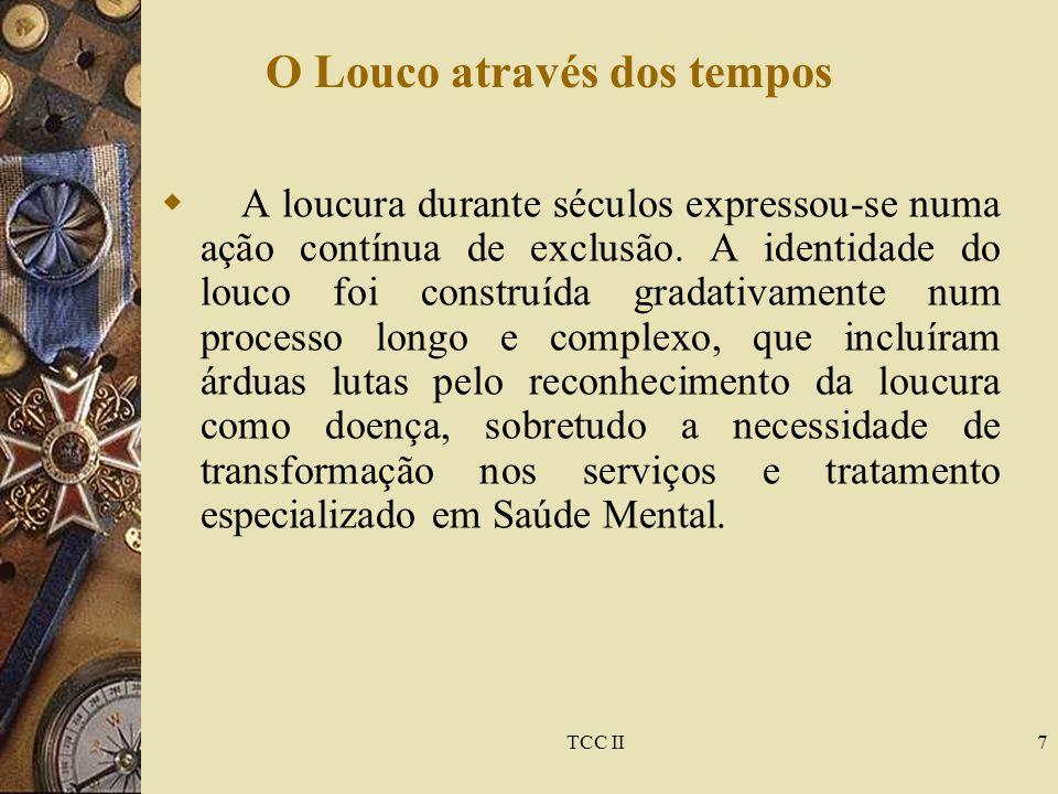 TCC II7 O Louco através dos tempos  A loucura durante séculos expressou-se numa ação contínua de exclusão. A identidade do louco foi construída grada