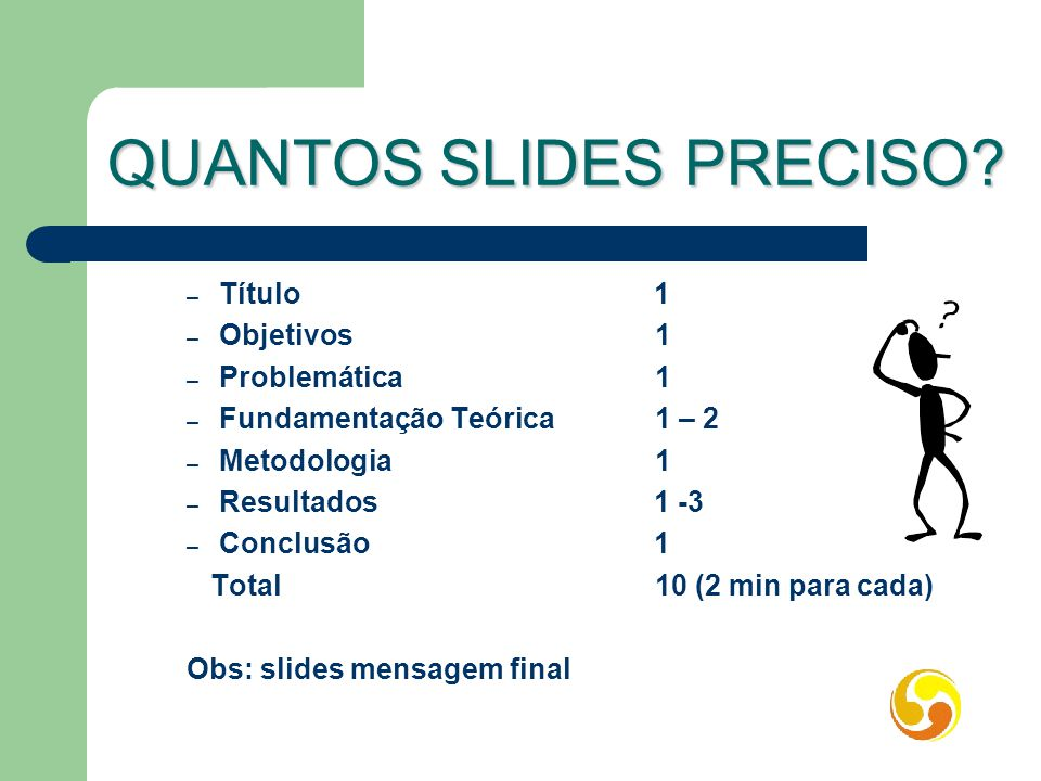 QUANTOS SLIDES PRECISO? – Título 1 – Objetivos1 – Problemática1 – Fundamentação Teórica 1 – 2 – Metodologia 1 – Resultados 1 -3 – Conclusão 1 Total 10