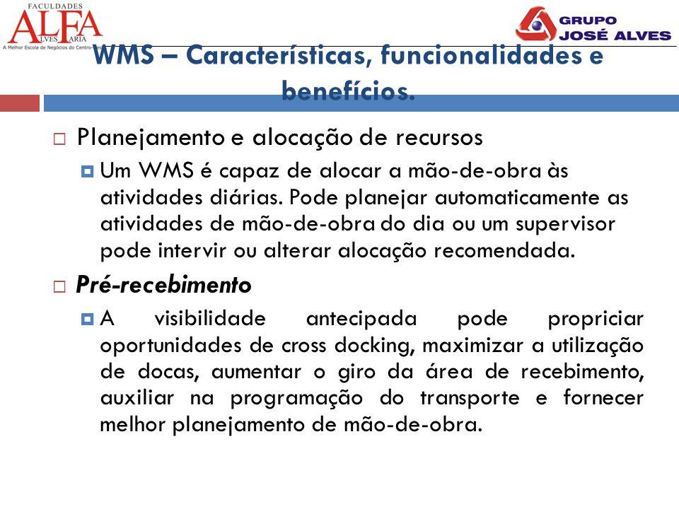 WMS – Características, funcionalidades e benefícios.  Planejamento e alocação de recursos  Um WMS é capaz de alocar a mão-de-obra às atividades diár