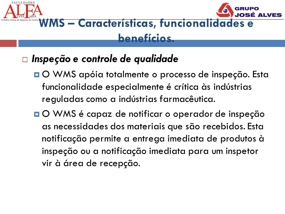 WMS – Características, funcionalidades e benefícios.  Inspeção e controle de qualidade  O WMS apóia totalmente o processo de inspeção. Esta funciona
