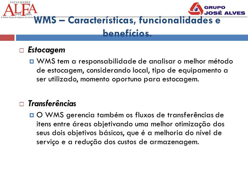 WMS – Características, funcionalidades e benefícios.  Estocagem  WMS tem a responsabilidade de analisar o melhor método de estocagem, considerando l