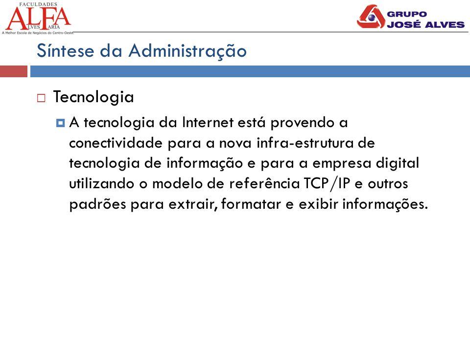 Síntese da Administração  Tecnologia  A tecnologia da Internet está provendo a conectividade para a nova infra-estrutura de tecnologia de informação