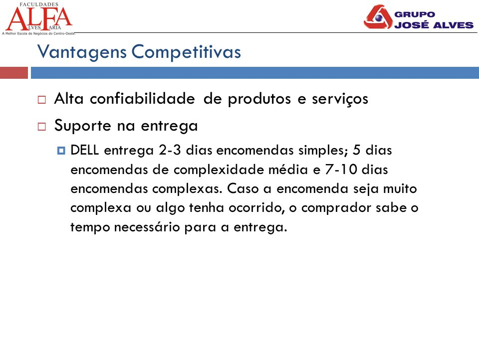 Vantagens Competitivas  Alta confiabilidade de produtos e serviços  Suporte na entrega  DELL entrega 2-3 dias encomendas simples; 5 dias encomendas de complexidade média e 7-10 dias encomendas complexas.
