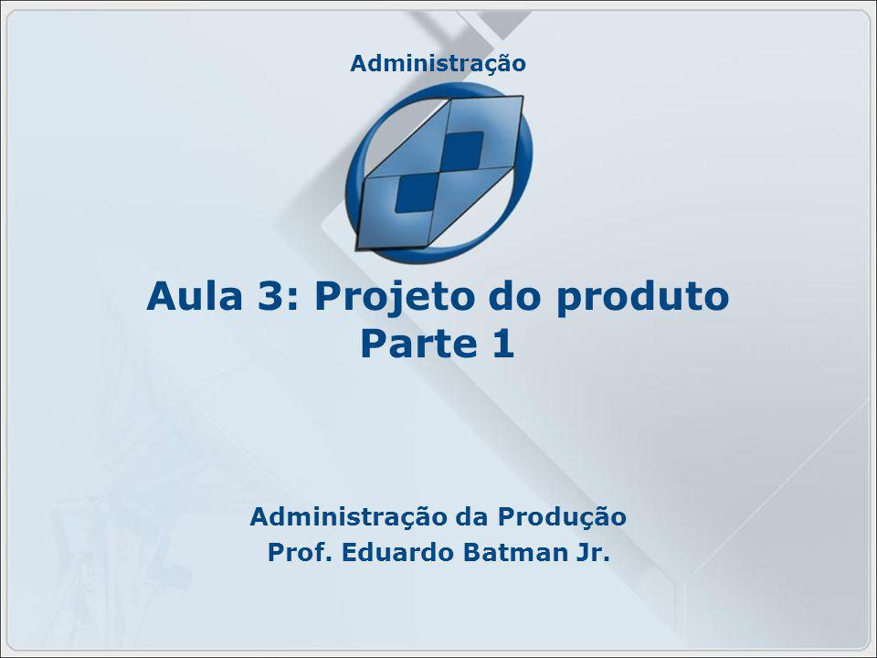 Administração Aula 3: Projeto do produto Parte 1 Administração da Produção Prof. Eduardo Batman Jr.