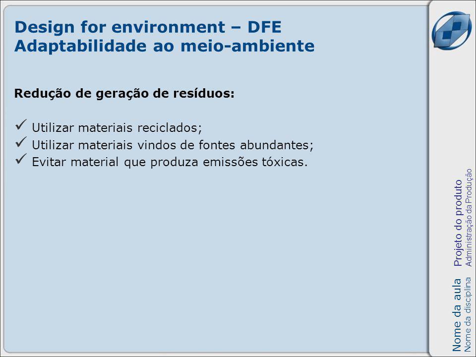 Nome da aula Nome da disciplina Projeto do produto Administração da Produção Design for environment – DFE Adaptabilidade ao meio-ambiente Redução de geração de resíduos: Utilizar materiais reciclados; Utilizar materiais vindos de fontes abundantes; Evitar material que produza emissões tóxicas.