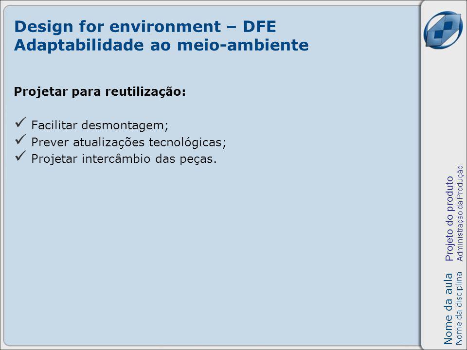 Nome da aula Nome da disciplina Projeto do produto Administração da Produção Design for environment – DFE Adaptabilidade ao meio-ambiente Projetar para reutilização: Facilitar desmontagem; Prever atualizações tecnológicas; Projetar intercâmbio das peças.