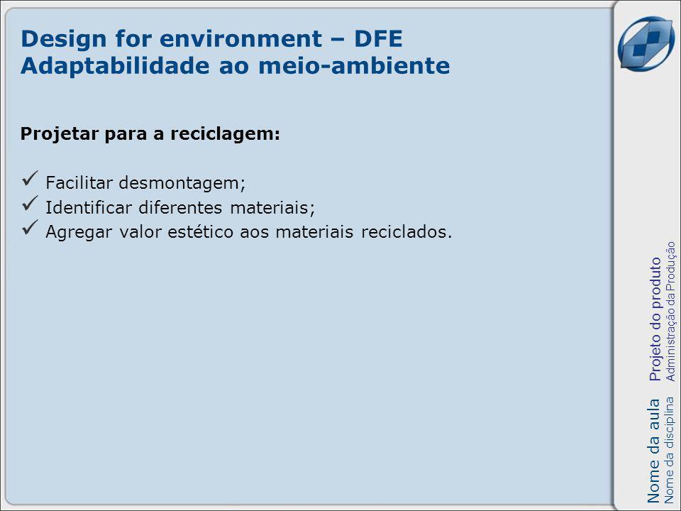 Nome da aula Nome da disciplina Projeto do produto Administração da Produção Design for environment – DFE Adaptabilidade ao meio-ambiente Projetar para a reciclagem: Facilitar desmontagem; Identificar diferentes materiais; Agregar valor estético aos materiais reciclados.