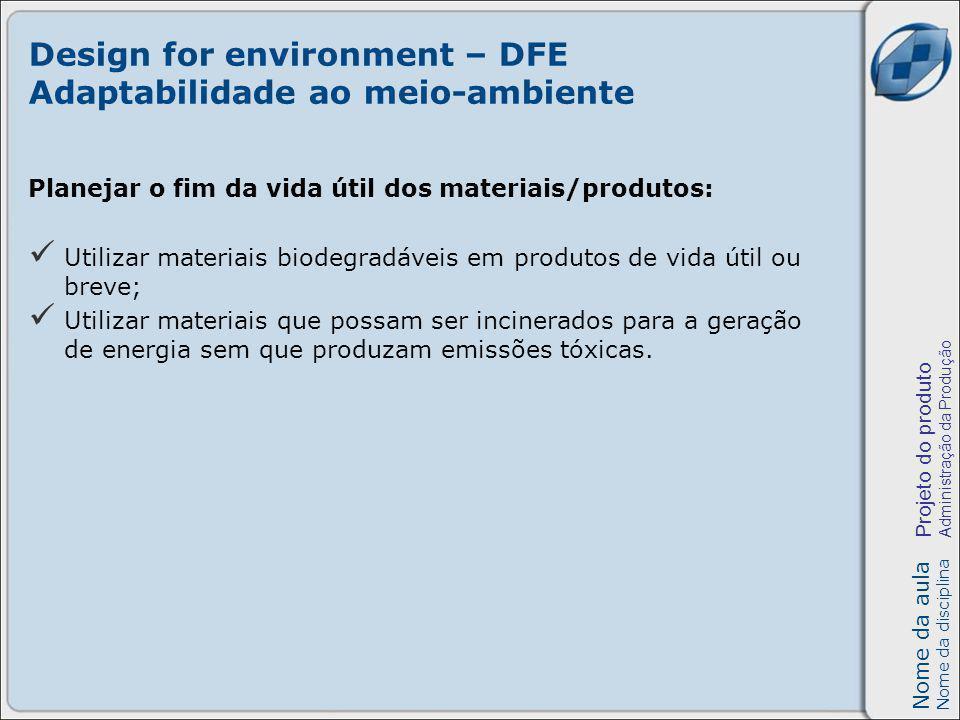 Nome da aula Nome da disciplina Projeto do produto Administração da Produção Design for environment – DFE Adaptabilidade ao meio-ambiente Planejar o f