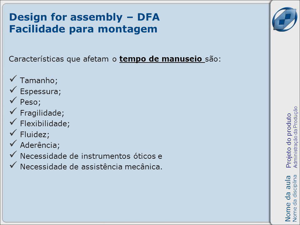 Nome da aula Nome da disciplina Projeto do produto Administração da Produção Design for assembly – DFA Facilidade para montagem Características que afetam o tempo de manuseio são: Tamanho; Espessura; Peso; Fragilidade; Flexibilidade; Fluidez; Aderência; Necessidade de instrumentos óticos e Necessidade de assistência mecânica.