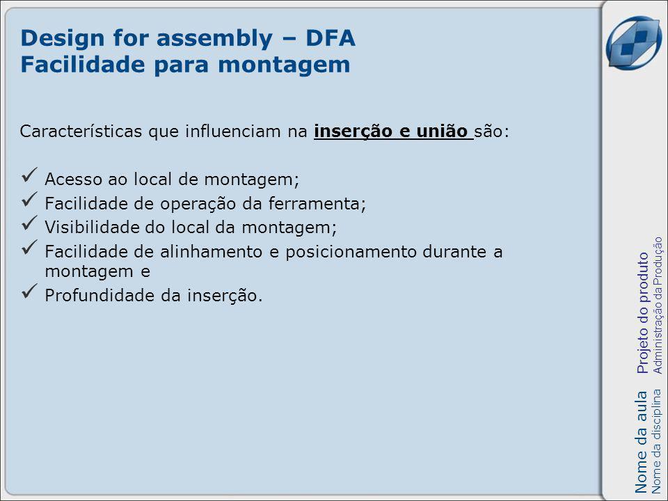 Nome da aula Nome da disciplina Projeto do produto Administração da Produção Design for assembly – DFA Facilidade para montagem Características que in