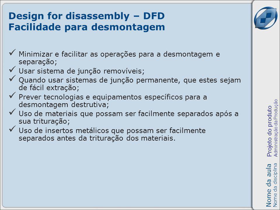 Nome da aula Nome da disciplina Projeto do produto Administração da Produção Design for disassembly – DFD Facilidade para desmontagem Minimizar e faci