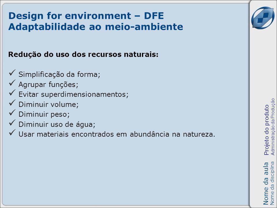 Nome da aula Nome da disciplina Projeto do produto Administração da Produção Design for environment – DFE Adaptabilidade ao meio-ambiente Redução do uso de energia: Reduzir energia na fabricação do produto; Reduzir energia no transporte; Usar fontes de energia alternativas.