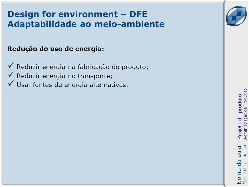 Nome da aula Nome da disciplina Projeto do produto Administração da Produção Design for environment – DFE Adaptabilidade ao meio-ambiente Redução do u