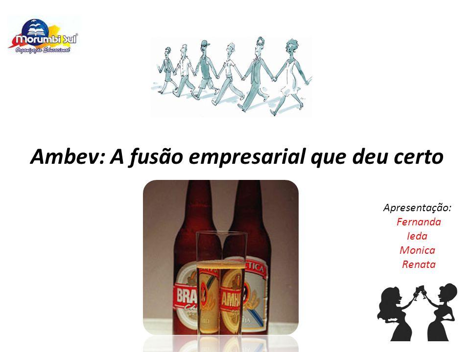 Apresentação: Fernanda Ieda Monica Renata Ambev: A fusão empresarial que deu certo