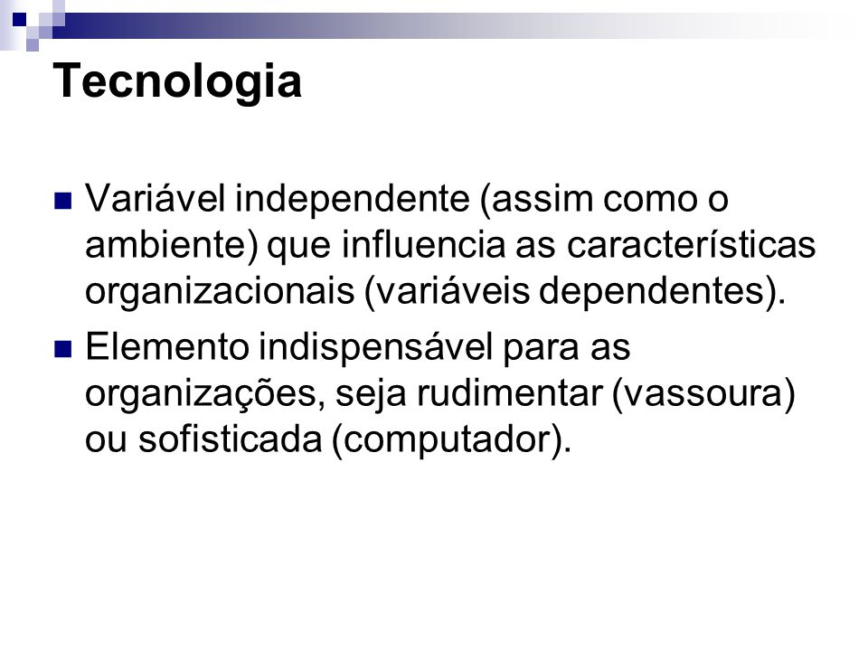 Tecnologia Variável independente (assim como o ambiente) que influencia as características organizacionais (variáveis dependentes). Elemento indispens