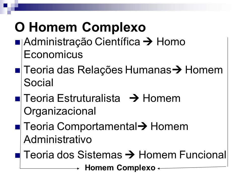 O Homem Complexo Administração Científica  Homo Economicus Teoria das Relações Humanas  Homem Social Teoria Estruturalista  Homem Organizacional Te
