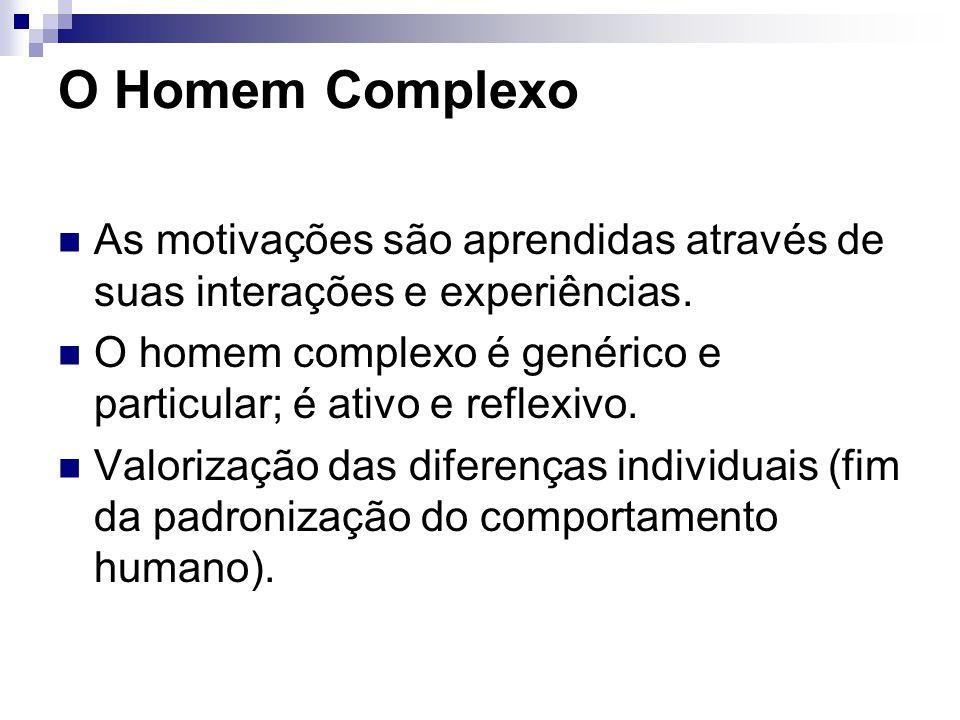 O Homem Complexo As motivações são aprendidas através de suas interações e experiências. O homem complexo é genérico e particular; é ativo e reflexivo