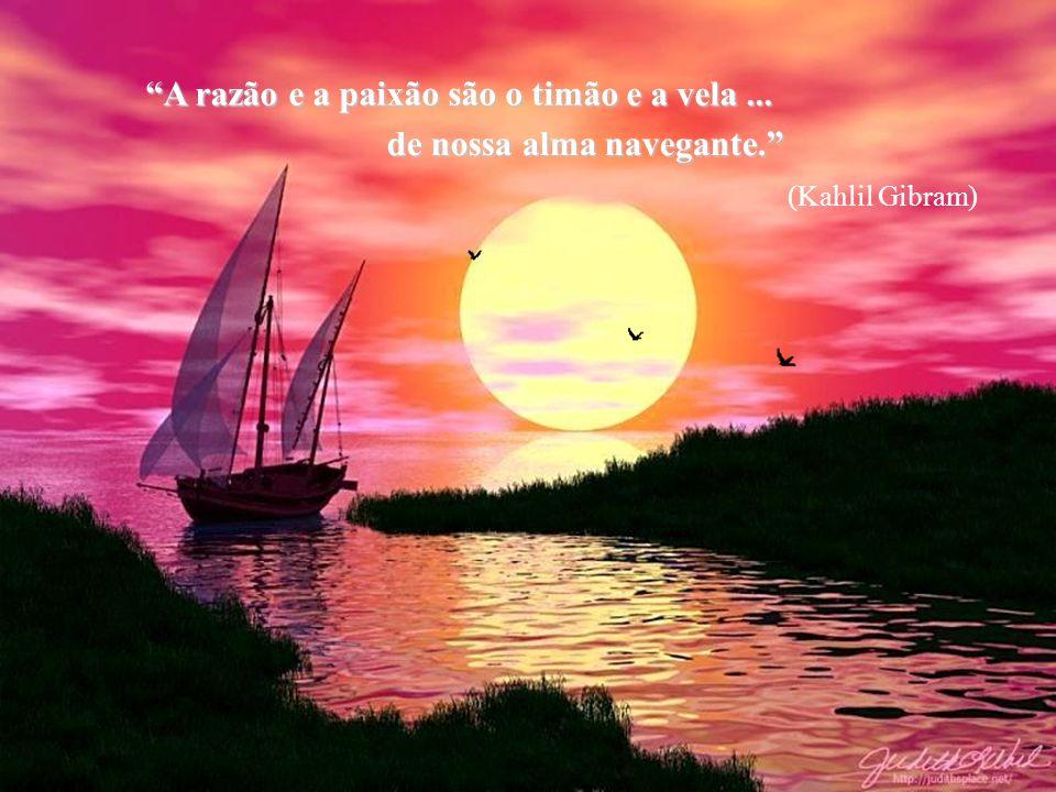 A razão e a paixão são o timão e a vela... de nossa alma navegante. (Kahlil Gibram)