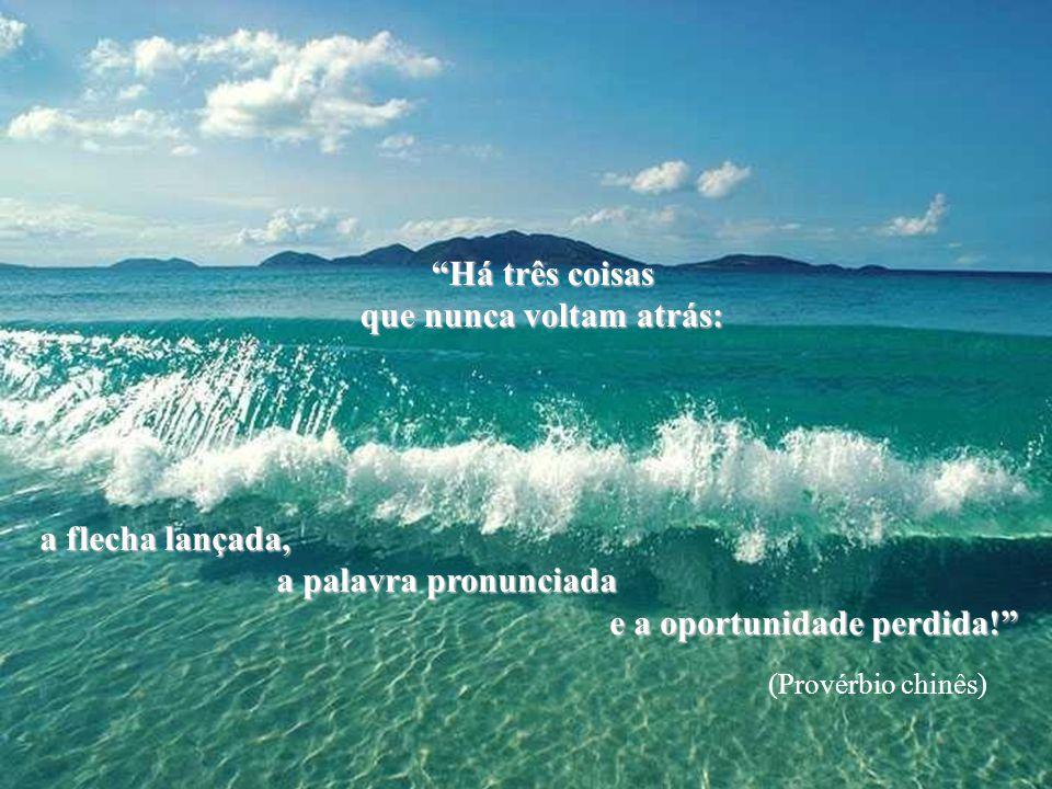 Seja como as ondas do mar que mesmo quebrando contra os obstáculos, que mesmo quebrando contra os obstáculos, encontram força para...